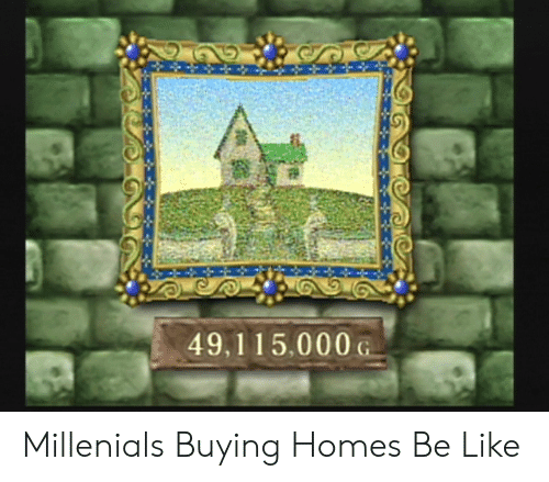 Be Like, Homes, and Like: 49,115.000G Millenials Buying Homes Be Like