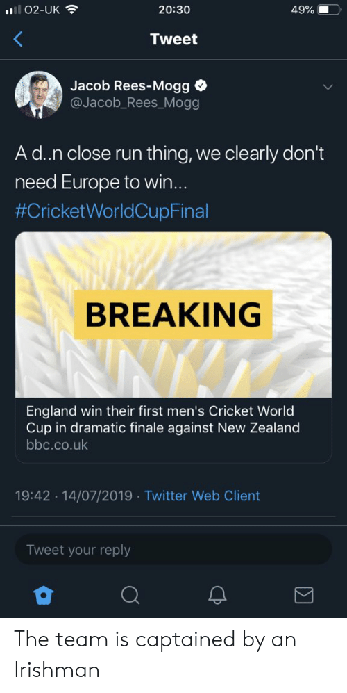 cricket world cup: 49%  l02-UK  20:30  Tweet  Jacob Rees-Mogg  @Jacob_Rees_Mogg  Ad.n close run thing,  clearly don't  we  need Europe to win...  #CricketWorldCupFinal  BREAKING  England win their first men's Cricket World  Cup in dramatic finale against New Zealand  bbc.co.uk  19:42 14/07/2019 Twitter Web Client  Tweet your reply  CP The team is captained by an Irishman