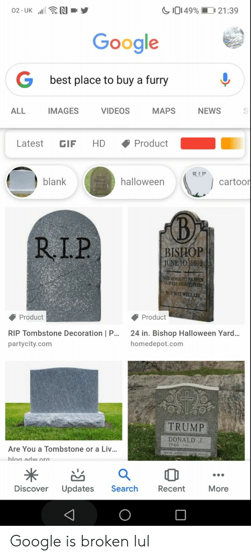 Gif, Google, and Halloween: 49%  N  21:39  02-UK  Google  best place to buy a furry  NEWS  ALL  IMAGES  VIDEOS  MAPS  Product  HD  Latest  GIF  RIP  blank  halloween  cartoor  RI.P  | BISHOP  JUNE 10 1692  E ROAD TO HEAVEN  15WELL SIGNPO  BUT NOT WELL  Product  Product  RIP Tombstone Decoration | P...  24 in. Bishop Halloween Yard..  homedepot.com  partycity.com  TRUMP  DONALD J.  1946  Are You a Tombstone or a Liv...  MADE ANACA  hloa adw ora  Discover  Updates  Search  Recent  More Google is broken lul