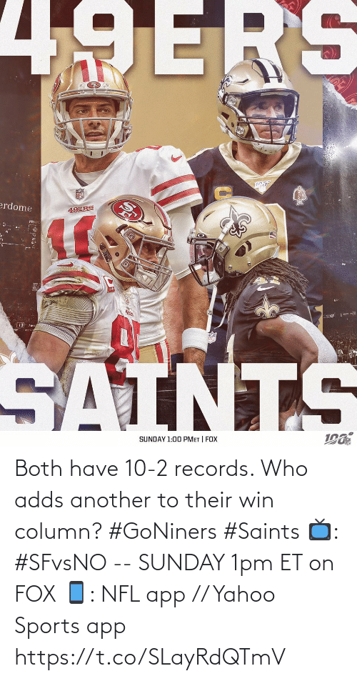 records: 49ERS  erdome  49ERS  •20  Sier  13 Merc  SAINTS  SUNDAY 1:00 PMET | FOX Both have 10-2 records.   Who adds another to their win column? #GoNiners #Saints  📺: #SFvsNO -- SUNDAY 1pm ET on FOX 📱: NFL app // Yahoo Sports app https://t.co/SLayRdQTmV