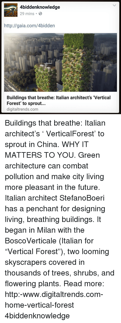 """Memes, Sprouts, and 🤖: 4biddenknowledge  29 mins B  http://gaia.com/4bidden  Buildings that breathe: ltalian architect's 'Vertical  Forest' to sprout...  digitaltrends.com Buildings that breathe: Italian architect's ' VerticalForest' to sprout in China. WHY IT MATTERS TO YOU. Green architecture can combat pollution and make city living more pleasant in the future. Italian architect StefanoBoeri has a penchant for designing living, breathing buildings. It began in Milan with the BoscoVerticale (Italian for """"Vertical Forest""""), two looming skyscrapers covered in thousands of trees, shrubs, and flowering plants. Read more: http:-www.digitaltrends.com-home-vertical-forest 4biddenknowledge"""
