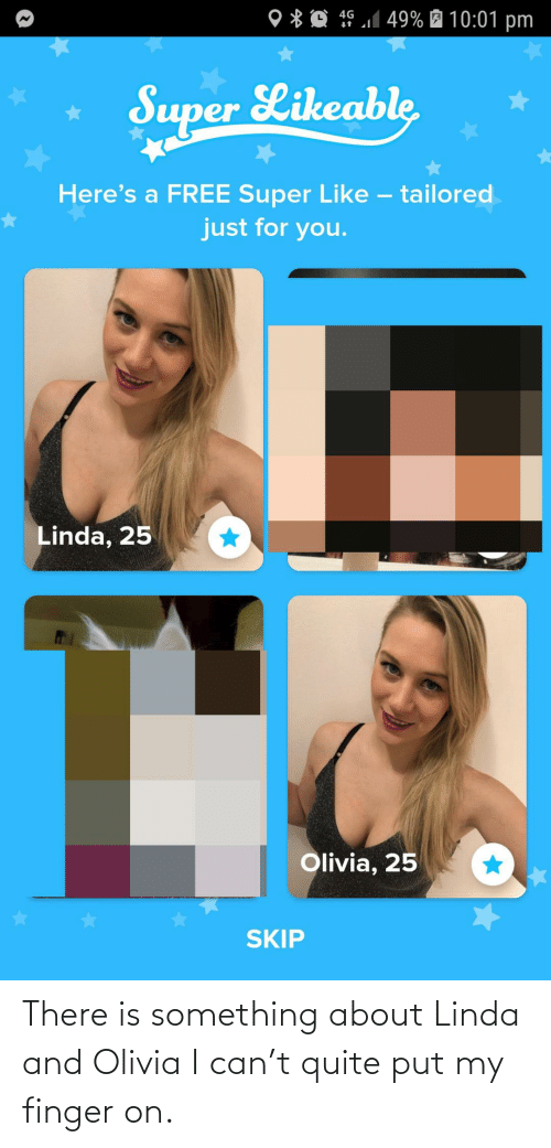 olivia: 4G 1 49% É 10:01 pm  O * Q  Super Likeable  Here's a FREE Super Like – tailored  just for you.  Linda, 25  Olivia, 25  SKIP There is something about Linda and Olivia I can't quite put my finger on.