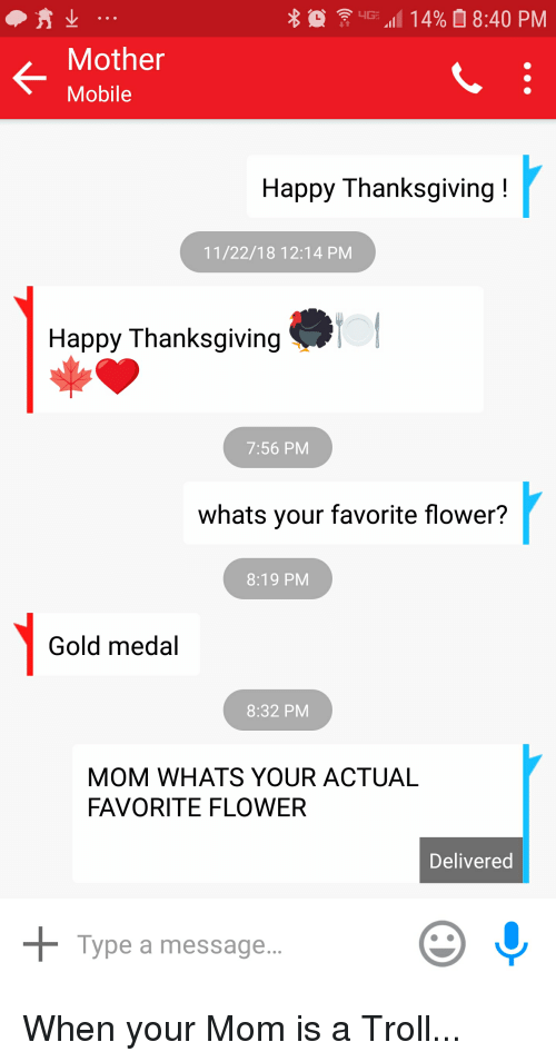 """Funny, Thanksgiving, and Troll: 4G. """"111 4%  8:40 PM  K-  Mother  Mobile  Happy Thanksgiving!  11/22/18 12:14 PM  Happy Thanksgiving  7:56 PM  whats your favorite flower?  8:19 PM  Gold medal  8:32 PM  MOM WHATS YOUR ACTUAL  FAVORITE FLOWER  Delivered  Type a message."""
