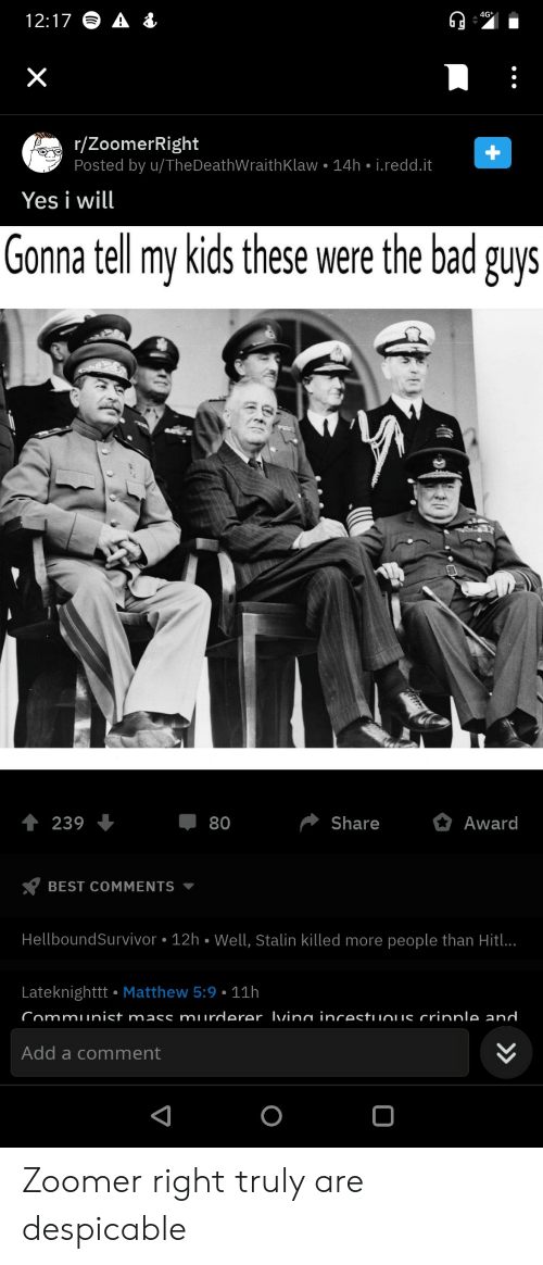 award: 4G  12:17  X  r/ZoomerRight  Posted by u/TheDeathWraith Klaw 14h i.redd.it  Yes i will  Gonna tell my kids these were the bad guys  Share  Award  239  80  BEST COMMENTS  HellboundSurvivor 12h Well, Stalin killed more people than Hitl..  Lateknighttt Matthew 5:9 11h  Communist mass murderer Ivina incestuuous crinnle and  Add a comment  +  > Zoomer right truly are despicable