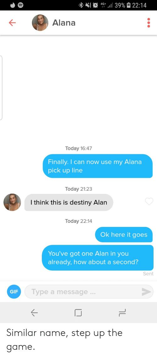 step up: 4G 39% 22:14  Alana  Today 16:47  Finally. I can now use my  Alana  pick up line  Today 21:23  I think this is destiny Alan  Today 22:14  Ok here it goes  You've got one Alan in you  already, how about a second?  Sent  Type a message..  GIF  טך Similar name, step up the game.