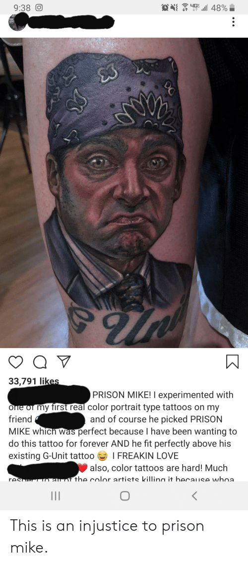 Love, Tattoos, and The Office: 4G  9:38 O  48%  AR  RYAN  ASHLE  33,791 likes  PRISON MIKE! I experimented with  Ofne of my first real color portrait type tattoos on my  and of course he picked PRISON  MIKE which was perfect because I have been wanting to  do this tattoo for forever AND he fit perfectly above his  friend  existing G-Unit tattoo  I FREAKIN LOVE  also, color tattoos are hard! Much  resherTO au of the color artists killina it because whoa  II  DG This is an injustice to prison mike.