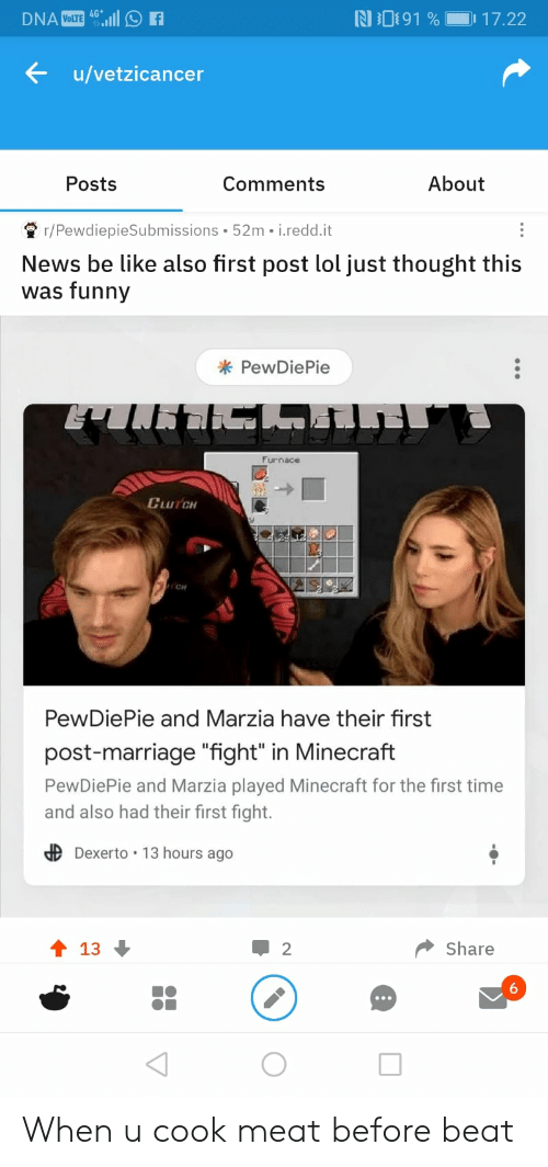 """Be Like, Funny, and Lol: 4G  N 091 %  17.22  DNA VOLTE  u/vetzicancer  About  Posts  Comments  r/PewdiepieSubmissions 52m i.redd.it  News be like also first post lol just thought this  was funny  PewDiePie  Furnace  CLUTCH  CH  PewDiePie and Marzia have their first  post-marriage """"fight"""" in Minecraft  PewDiePie and Marzia played Minecraft for the first time  and also had their first fight.  dDexerto 13 hours ago  t 13  Share  2 When u cook meat before beat"""