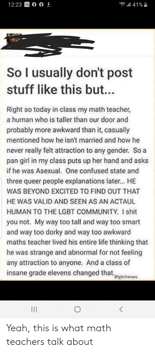 Community, Confused, and Lgbt: 4GE41%  12:23ring  So l usually don't post  stuff like this bu...  Right so today in class my math teacher,  a human who is taller than our door and  probably more awkward than it, casually  mentioned how he isn't married and how he  never really felt attraction to any gender. So a  pan girl in my class puts up her hand and asks  if he was Asexual. One confused state and  three queer people explanations later... HE  WAS BEYOND EXCITED TO FIND OUT THAT  HE WAS VALID AND SEEN AS AN ACTAUL  HUMAN TO THE LGBT COMMUNITY. I shit  you not. My way too tall and way too smart  and way too dorky and way too awkward  maths teacher lived his entire life thinking that  he was strange and abnormal for not feeling  any attraction to anyone. And a class of  insane grade elevens changed that  egbtheroes Yeah, this is what math teachers talk about