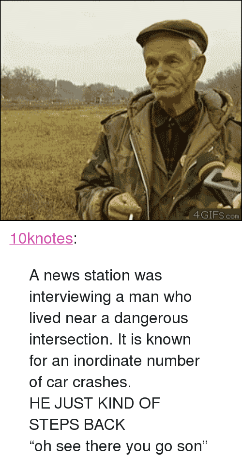 "News, Tumblr, and Blog: 4GIFS.com <p><a class=""tumblr_blog"" href=""http://10knotes.1000notes.com/post/83697180324"">10knotes</a>:</p> <blockquote> <p>A news station was interviewing a man who lived near a dangerous intersection. It is known for an inordinate number of car crashes.</p> <p>HE JUST KIND OF STEPS BACK</p> <p>&ldquo;oh see there you go son&rdquo;</p> </blockquote>"