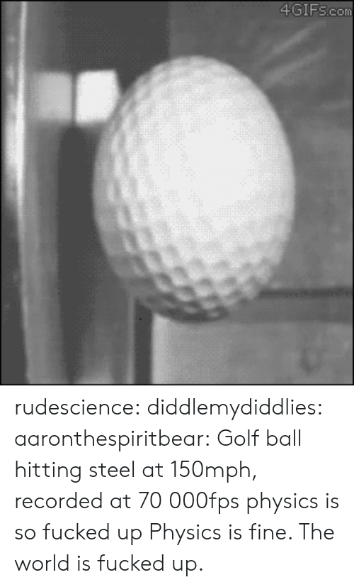 So Fucked Up: 4GIFscom rudescience: diddlemydiddlies:  aaronthespiritbear:  Golf ball hitting steel at 150mph, recorded at 70 000fps  physics is so fucked up   Physics is fine. The world is fucked up.
