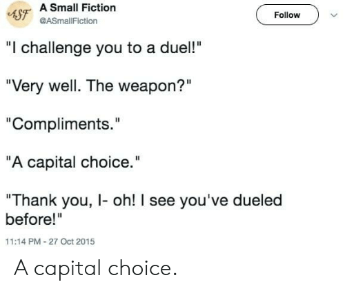 """Thank You, Capital, and Fiction: 4SF A Small Fiction  Follow  @ASmallFiction  """"I challenge you to a duel!""""  """"Very well. The weapon?""""  """"Compliments.""""  """"A capital choice.""""  """"Thank you, I- oh! I see you've dueled  before!""""  11:14 PM-27 Oct 2015 A capital choice."""
