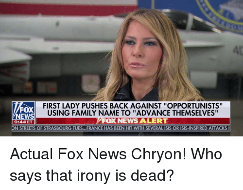 """Family, Isis, and News: 4t  FIRST LADY PUSHES BACK AGAINST """"OPPORTUNISTS""""  USING FAMILY NAME TO """"ADVANCE THEMSELVES""""  FOX NEWS ALERT  FOX  NEWS  9:44 ET  N STREETS OF STRASBOURG TUES...FRANCE HAS BEEN HIT WITH SEVERAL ISIS OR ISIS-INSPIRED ATTACKS"""