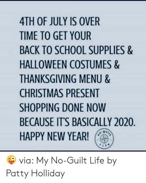 Halloween Costumes: 4TH OF JULY IS OVER  TIME TO GET YOUR  BACK TO SCHOOL SUPPLIES&  HALLOWEEN COSTUMES&  THANKSGIVING MENU &  CHRISTMAS PRESENT  SHOPPING DONE NOW  BECAUSE IT'S BASICALLY 2020.  HAPPY NEW YEAR!  ou 😜 via: My No-Guilt Life by Patty Holliday
