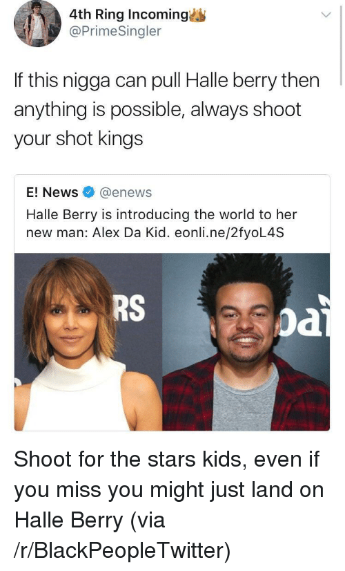 halle: 4th Ring Incoming  @PrimeSingler  If this nigga can pull Halle berry then  anything is possible, always shoot  your shot kings  E! News@enews  Halle Berry is introducing the world to her  new man: Alex Da Kid. eonli.ne/2fyoL4S  RS  oa <p>Shoot for the stars kids, even if you miss you might just land on Halle Berry (via /r/BlackPeopleTwitter)</p>