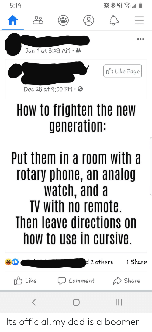 rotary phone: 5:19  Jan 1 at 3:23 AM · 3  B Like Page  Dec 28 at 9:00 PM · O  How to frighten the new  generation:  Put them in a room with a  rotary phone, an analog  watch, and a  TV with no remote.  Then leave directions on  how to use in cursive.  d2 others  1 Share  O Like  O Comment  Share Its official,my dad is a boomer