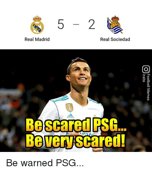 real sociedad: 5-2  Real Madrid  Real Sociedad  Be scared PSG.  Be very scared! Be warned PSG...