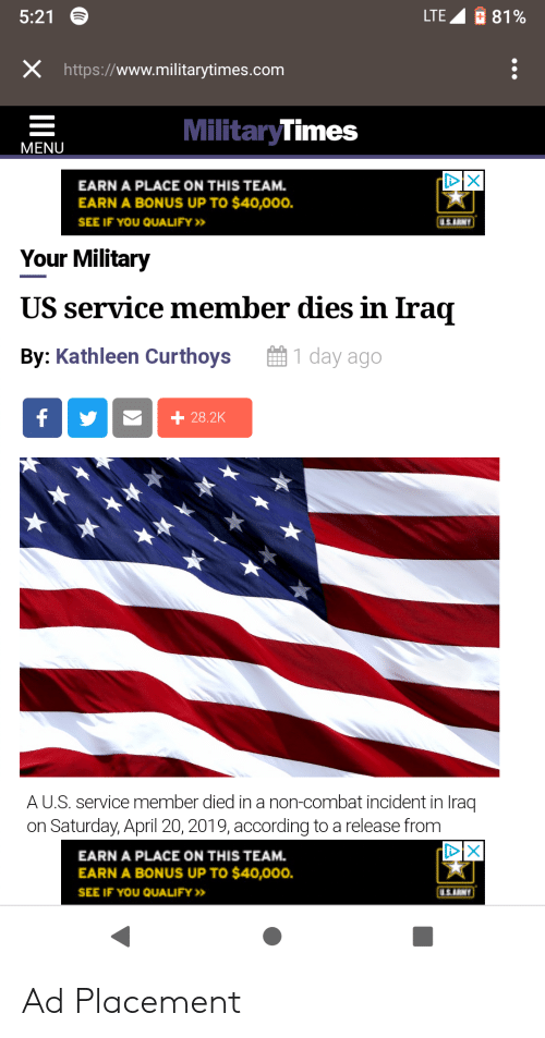 Iraq, Military, and April: 5:21  LTE  81 %  X https://www.militarytimes.com  MilitaryTimes  MENU  EARN A PLACE ON THIS TEAM.  EARN A BONUS UP TO $40,000.  SEE IF YOU QUALIFY>  Your Military  US service member dies in Irag  By: Kathleen Curthoys1 day ago  A U.S. service member died in a non-combat incident in Iraq  on Saturday, April 20, 2019, according to a release from  EARN A PLACE ON THIS TEAM.  EARN A BONUS UP TO $40,000.  SEE IF YOU QUALIFY> Ad Placement