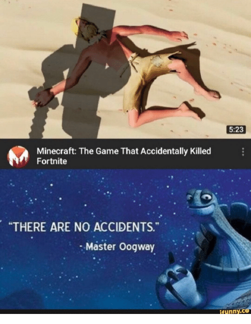 "Minecraft, The Game, and Game: 5:23  Minecraft: The Game That Accidentally Killed  Fortnite  ""THERE ARE NO ACCIDENTS.  Master Oogway  ifunny.ce"