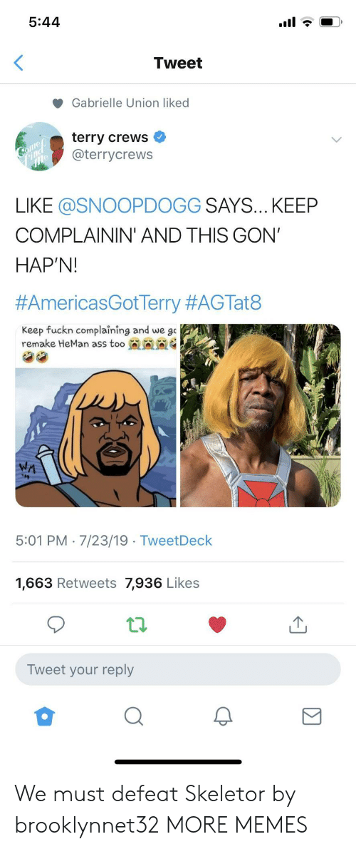 Ass, Dank, and Gabrielle Union: 5:44  Tweet  Gabrielle Union liked  terry crews  @terrycrews  Comeo  Find  LIKE @SNOOPDOGG SAYS... KEEP  COMPLAININ' AND THIS GON'  HAP'N!  #AmericasGotTerry #AGTat8  Keep fuckn complaining and we go  remake HeMan ass too  WA  5:01 PM 7/23/19 TweetDeck  1,663 Retweets 7,936 Likes  Tweet your reply We must defeat Skeletor by brooklynnet32 MORE MEMES