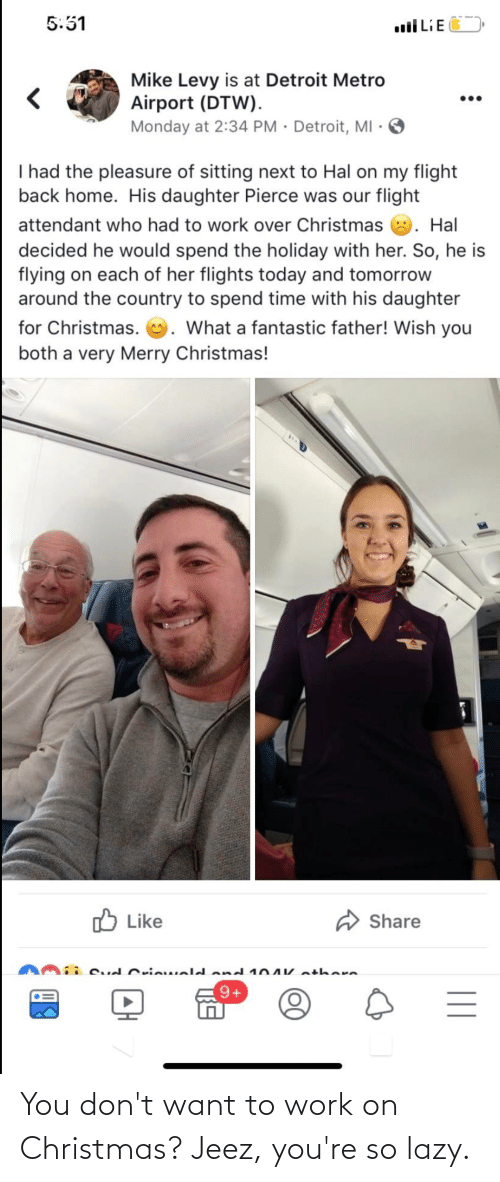 levy: 5:51  uiLiE  Mike Levy is at Detroit Metro  Airport (DTW).  Monday at 2:34 PM · Detroit, MI ·  •..  I had the pleasure of sitting next to Hal on my flight  back home. His daughter Pierce was our flight  attendant who had to work over Christmas 8. Hal  decided he would spend the holiday with her. So, he is  flying on each of her flights today and tomorrow  around the country to spend time with his daughter  for Christmas. U. What a fantastic father! Wish you  both a very Merry Christmas!  O Like  Share  i Cud Cricweldond 104V athere  || You don't want to work on Christmas? Jeez, you're so lazy.