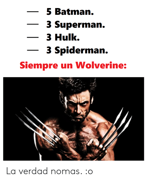 Batman, Memes, and Superman: -5 Batman.  3 Superman.  3 Hulk.  3 Spiderman.  Siempre un Wolverine: La verdad nomas. :o