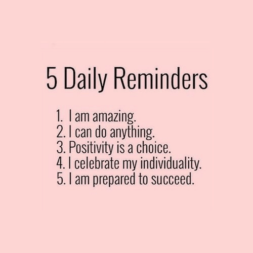 reminders: 5 Daily Reminders  1. I am amazing  2. I can do anything.  3. Positivity is a choice.  4. I celebrate my individuality.  5. I am prepared to succeed.