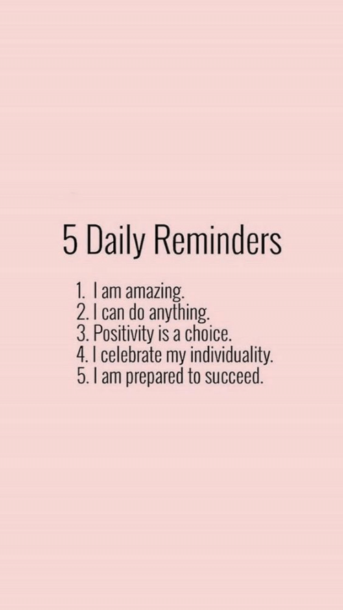 reminders: 5 Daily Reminders  1. lam amazing.  2.I can do anything.  3. Positivity is a choice.  4. I celebrate my individuality.  5.I am prepared to succeed.