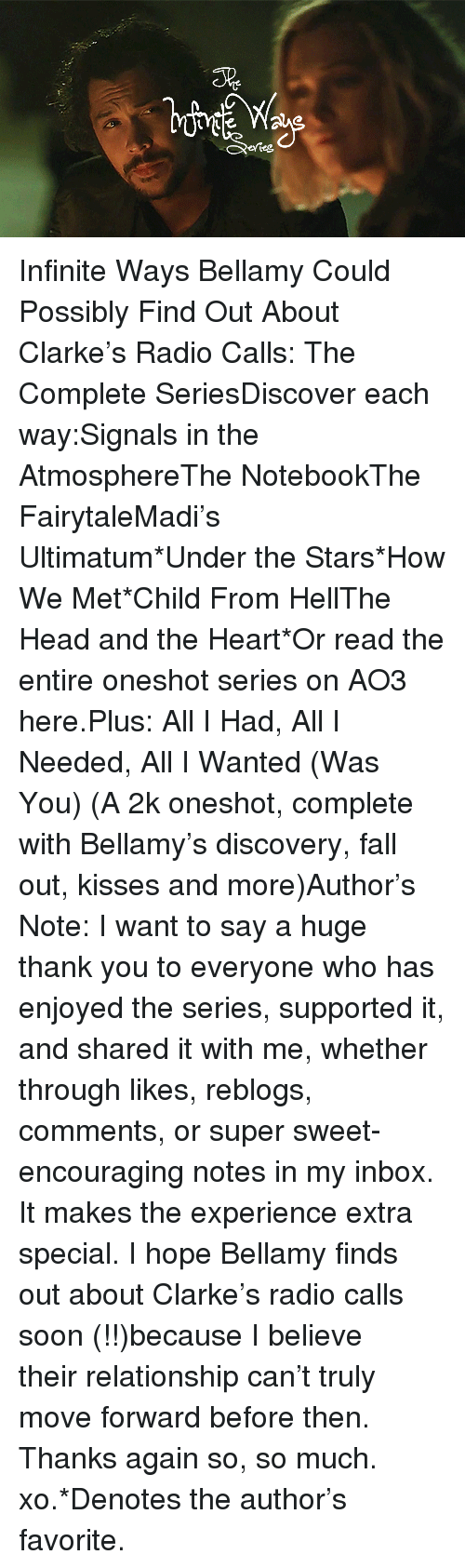 The Notebook: 5%  efteg Infinite Ways Bellamy Could Possibly Find Out About Clarke's Radio Calls: The Complete SeriesDiscover each way:Signals in the AtmosphereThe NotebookThe FairytaleMadi's Ultimatum*Under the Stars*How We Met*Child From HellThe Head and the Heart*Or read the entire oneshotseries on AO3 here.Plus:All I Had, All I Needed, All I Wanted (Was You) (A 2k oneshot, complete with Bellamy's discovery, fall out, kisses and more)Author's Note: I want to say a huge thank you to everyone who has enjoyed the series, supported it, and shared it with me, whether through likes, reblogs, comments, or super sweet-encouraging notes in my inbox. It makes the experience extra special. I hope Bellamy finds out about Clarke's radio calls soon (!!)because I believe theirrelationship can't truly move forward before then. Thanks again so, so much. xo.*Denotes the author's favorite.