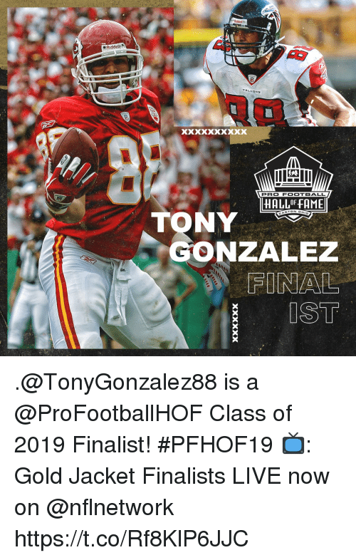 Football, Memes, and Live: 5  eRiddell  FALEDNS  PRO FOOTBALL  HALL OF FAME  NTON.OH  TONY  GONZALEZ  FINAL  IST .@TonyGonzalez88 is a @ProFootballHOF Class of 2019 Finalist! #PFHOF19  📺: Gold Jacket Finalists LIVE now on @nflnetwork https://t.co/Rf8KlP6JJC
