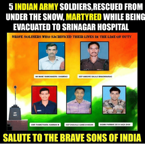 Memes, Indian, and 🤖: 5 INDIAN ARMY  SOLDIERS, RESCUED FROM  UNDER THE SNOW.  MARTYRED  WHILE BEING  EVACUATED TO SRINAGAR HOSPITAL  BRAVE SOLDIERS WHO SACRIFICED THEIR LIVES IN TKE LINE OF DUTY  NK MANE RAMCHANDRA SHAMRAO  SEP AMBORE BALAJI BHAGWANRAO  GNR THAMOTHARA KANNAN M  SEP DHAvALE GANESHKSAN SIGMN PARMAR DEVAHAZABHAI  SALUTE TO THE BRAVE SONS OF INDIA