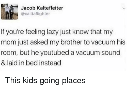 Going Places: 5  Jacob Kaltefleiter  @calltaflighter  If you're feeling lazy just know that my  mom just asked my brother to vacuum his  room, but he youtubed a vacuum sound  & laid in bed instead This kids going places
