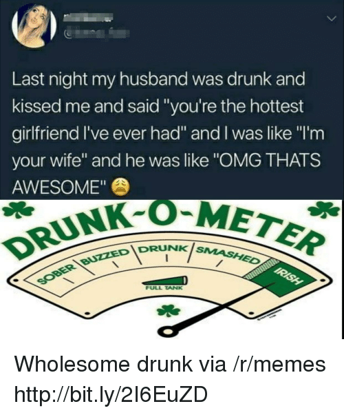 """Drunk, Memes, and Omg: 5  Last night my husband was drunk and  kissed me and said """"you're the hottest  girlfriend I've ever had"""" and I was like """"I'm  your wife"""" and he was like """"OMG THATS  AWESOME""""  DRUNK-OM  IDRUNKis  NK SMASHED  FULL TANK Wholesome drunk via /r/memes http://bit.ly/2I6EuZD"""