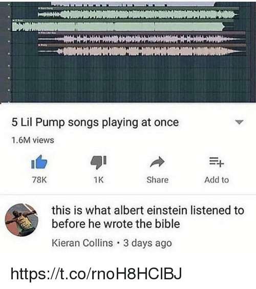 Albert Einstein, Memes, and Bible: 5 Lil Pump songs playing at once  1.6M views  78K  1K  Share  Add to  this is what albert einstein listened to  before he wrote the bible  Kieran Collins 3 days ago https://t.co/rnoH8HClBJ