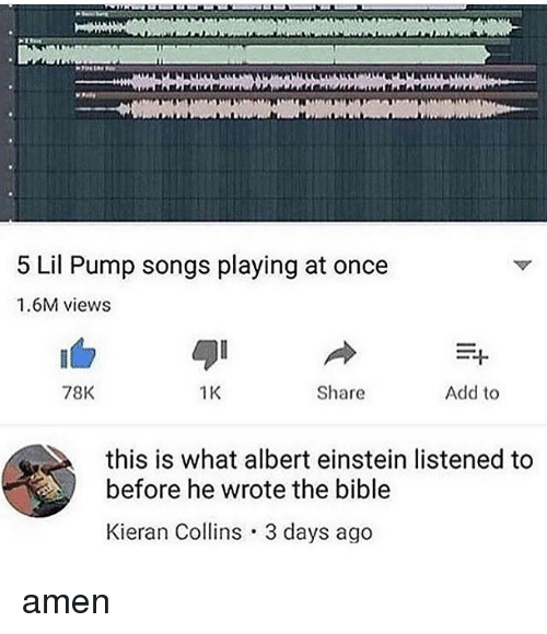 Albert Einstein, Memes, and Bible: 5 Lil Pump songs playing at once  1.6M views  78K  1K  Share  Add to  this is what albert einstein listened to  before he wrote the bible  Kieran Collins 3 days ago amen
