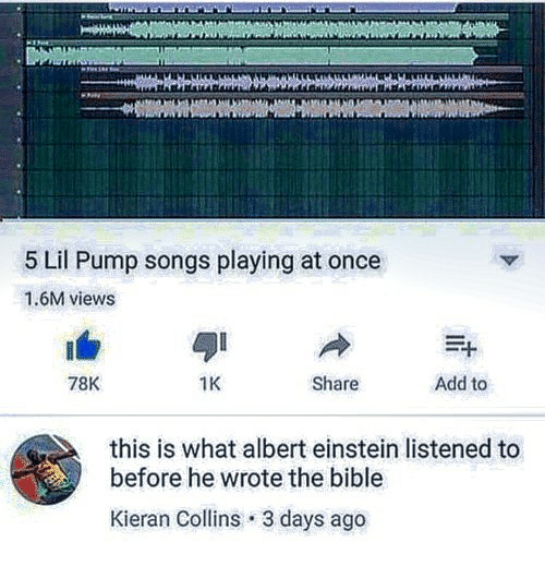 Albert Einstein, Bible, and Einstein: 5 Lil Pump songs playing at once  1.6M views  78K  1K  Share  Add to  this is what albert einstein listened to  before he wrote the bible  Kieran Collins 3 days ago