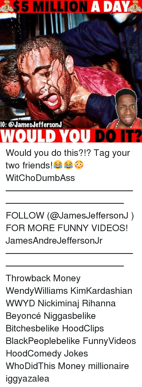 Hoodcomedy: 5 MILLION A DAY  IG: @JamesJeffersonJ  WOULD YOU DO IT? Would you do this?!? Tag your two friends!😂😂😳 WitChoDumbAss ——————————————————————————— FOLLOW (@JamesJeffersonJ ) FOR MORE FUNNY VIDEOS! JamesAndreJeffersonJr ——————————————————————————— Throwback Money WendyWilliams KimKardashian WWYD Nickiminaj Rihanna Beyoncé Niggasbelike Bitchesbelike HoodClips BlackPeoplebelike FunnyVideos HoodComedy Jokes WhoDidThis Money millionaire iggyazalea
