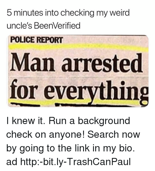 Man Arrested For Everything: 5 minutes into checking my weird  uncle's BeenVerified  POLICE REPORT  Man arrested  for everything I knew it. Run a background check on anyone! Search now by going to the link in my bio. ad http:-bit.ly-TrashCanPaul