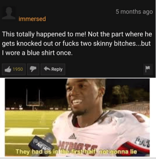 Skinny, Blue, and Once: 5 months ago  immersed  This totally happened to me! Not the part where he  gets knocked out or fucks two skinny bitches...but  I wore a blue shirt once  Reply  1950  irsthalf, not gonna lie  They had us inhhr