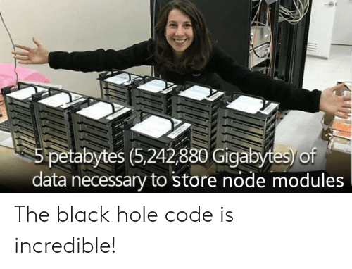 Black, Black Hole, and Data: 5 petabytes (5,242,880 Gigabytes)/of  data necessary to store node modules The black hole code is incredible!