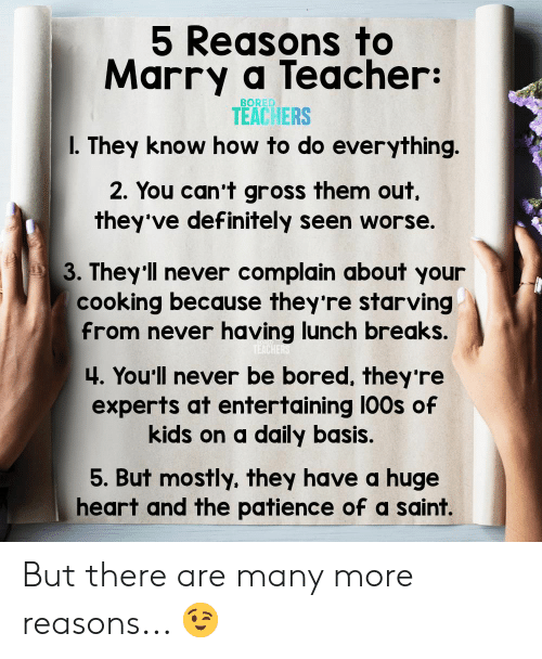 Theyve: 5 Reasons to  Marry a Teacher:  BORED  TEACHERS  I. They know how to do everything.  2. You can't gross them out  they've definitely seen worse.  3. They'll never complain about your  cooking because they're starving  from never having lunch breaks.  TEACHERS  4. You'll never be bored, they 're  experts at entertaining 100s of  kids on a daily basis.  5. But mostly, they have a huge  heart and the patience of a saint. But there are many more reasons... 😉