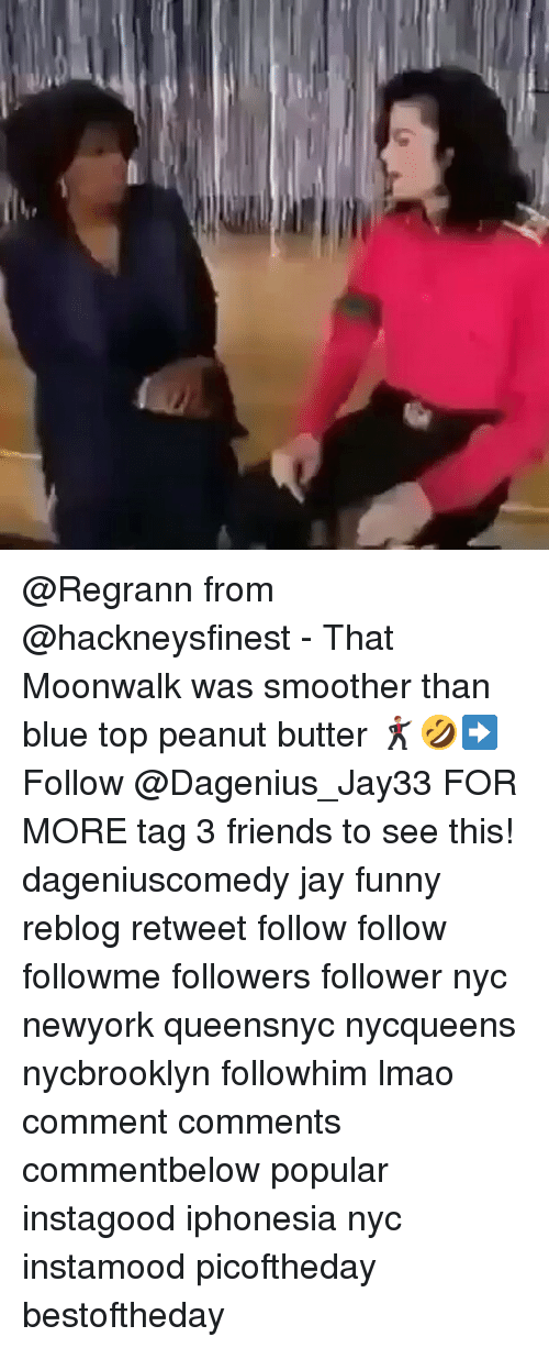 Smoother Than: 5 @Regrann from @hackneysfinest - That Moonwalk was smoother than blue top peanut butter 🕺🏽🤣➡️ Follow @Dagenius_Jay33 FOR MORE tag 3 friends to see this! dageniuscomedy jay funny reblog retweet follow follow followme followers follower nyc newyork queensnyc nycqueens nycbrooklyn followhim lmao comment comments commentbelow popular instagood iphonesia nyc instamood picoftheday bestoftheday