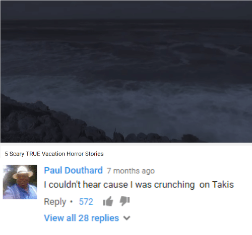 Takis, True, and Vacation: 5 Scary TRUE Vacation Horror Stories   Paul Douthard 7 months ago  I couldn't hear cause I was crunching on Takis  Reply. 572  View all 28 replies