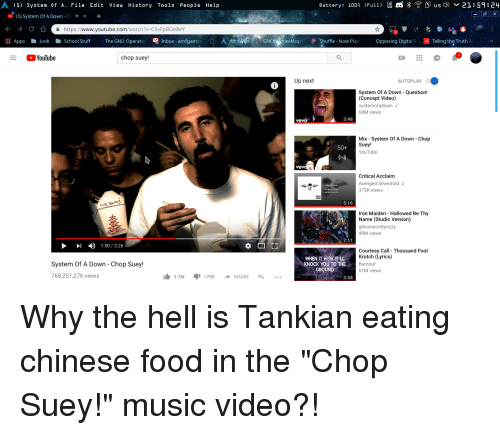 Anaconda, Chinese Food, and Food: (5) System Of A File Edit View History Tools People Help  Battery:  100%  (Full)  回  *含四usd) ﹀ 21:59:24  (5) System Of A Down -Ch  x+  https://www.youtube.com/watch?v=CSVFpBOe8eV  ill Apps JunkSchool Stuff  The GNU Operatin  I  Inbox- arrogantse  GNo desktopShuffle-Now Play O  Opposing DigitaR Telling'the Truth  A  ○YouTube  chop suey!  Up next  AUTOPLAY  System Of A Down - Question!  (Concept Video)  systemofadown  68M views  3:48  vevo  Mix - System Of A Down Chop  Suey!  YouTube  50+  Critical Acclaim  Avenged Sevenfold  373K views  5:16  Iron Maiden - Hallowed Be Thy  Name (Studio Version)  gibsonscottyozzy  49M views  1:50/3:26  WHEN IT HITS IT LL  KNOCK YOU TO THE  GROUND  Courtesy Call Thousand Foot  Krutch (Lyrics)  Burnout  61M views  System Of A Down - Chop Suey!  768,251,276 views  3.7M 179KSHARE...  3:58