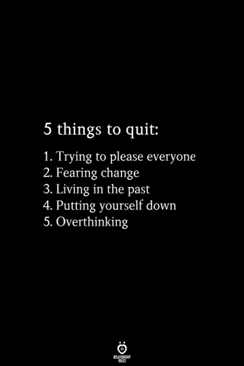 Change, Living, and Down: 5 things to quit:  1. Trying to please everyone  2. Fearing change  3. Living in the past  4. Putting yourself down  5. Overthinking