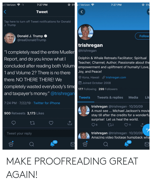 """Iphone, Love, and Money: 5% Verizon  ll Verizon  5%  7:27 PM  7:27 PM  <  Tweet  Tap here to turn off Tweet notifications for Donald  J. Trump  Donald J. Trump  @realDonaldTrump  Follow  trishregan  """"completely read the entire Muellertrishregan  Report, and do you know whatI  Dolphin & Whale Retreats Facilitator; Spiritual  Teacher; Channel; Author; Passionate about the  empowerment and upliftment of humaity! Love  concluded after reading both Volum  1 and Volume 2? There is no the re  Joy, and Peace!  Kona, Hawaii trishregan.com  there. NO THERE THERE! We  EJoined October 2008  completely wasted everybody's time  and taxpayer's money.""""@trishregan  177 Following 299 Followers  11  Lik  Tweets & replies  Media  Tweets  7:24 PM 7/22/19 Twitter for iPhone  trishregan @trishregan 10/30/09  A must see ... Michael Jackson's movie  stay till after the credits for a wonderfu  900 Retweets 3,173 Likes  surprise! Let us heal the world.  6  t2  11  +  trishregan @trishregan 10/30/09  Amazing video footage humpback wha  Tweet your reply  10  10 MAKE PROOFREADING GREAT AGAIN!"""