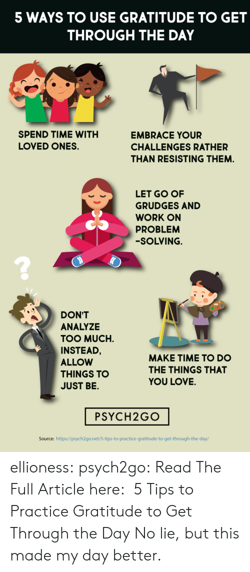 Love, Too Much, and Tumblr: 5 WAYS TO USE GRATITUDE TO GET  THROUGH THE DAY  SPEND TIME WITH  EMBRACE YOUR  LOVED ONES  CHALLENGES RATHER  THAN RESISTING THEM.  LET GO OF  GRUDGES AND  WORK ON  PROBLEM  -SOLVING.  DON'T  ANALYZE  TOO MUCH  INSTEAD,  MAKE TIME TO DO  ALLOW  THE THINGS THAT  THINGS TO  YOU LOVE.  JUST BE.  PSYCH2GO  Source: https://psych2go.net/5-tips-to-practice-gratitude-to-get-through-the-day/ ellioness: psych2go:  Read The Full Article here:  5 Tips to Practice Gratitude to Get Through the Day   No lie, but this made my day better.