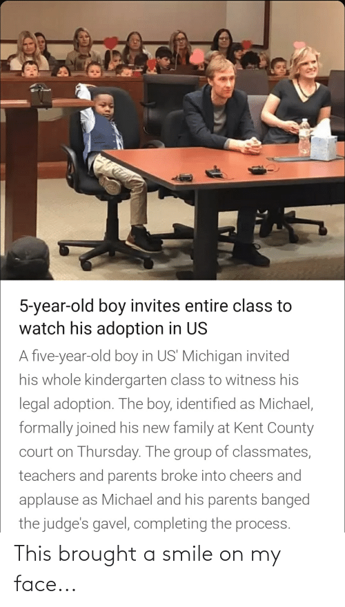 Family, Parents, and Michael: 5-year-old boy invites entire class to  watch his adoption in US  A five-year-old boy in US' Michigan invited  his whole kindergarten class to witness his  legal adoption. The boy, identified as Michael,  formally joined his new family at Kent County  court on Thursday. The group of classmates,  teachers and parents broke into cheers and  applause as Michael and his parents banged  the judge's gavel, completing the process. This brought a smile on my face...