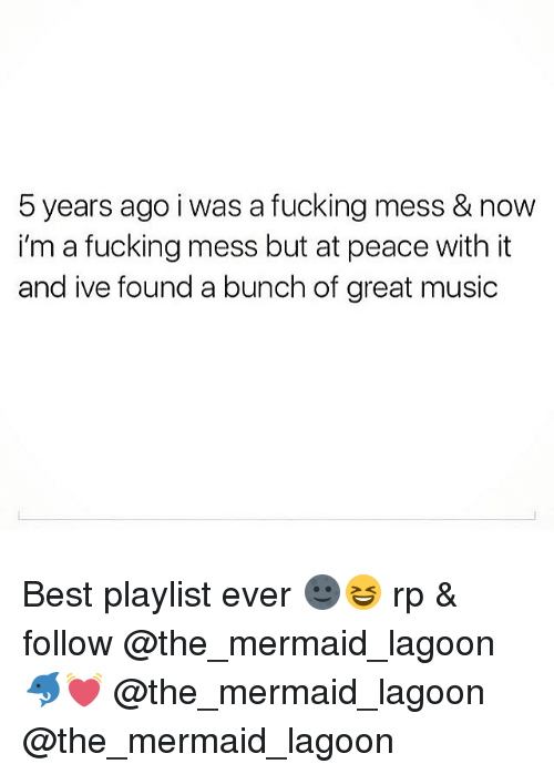 Greatful: 5 years ago i was a fucking mess & now  i'm a fucking mess but at peace with it  and ive found a bunch of great music Best playlist ever 🌚😆 rp & follow @the_mermaid_lagoon 🐬💓 @the_mermaid_lagoon @the_mermaid_lagoon