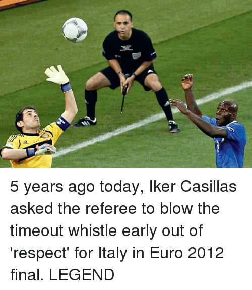 Iker Casillas: 5 years ago today, Iker Casillas asked the referee to blow the timeout whistle early out of 'respect' for Italy in Euro 2012 final.  LEGEND   <YJ>