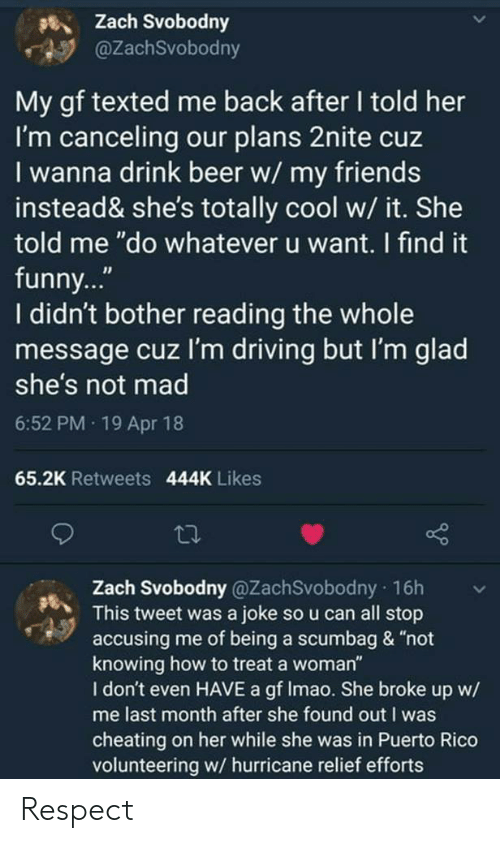 """Beer, Cheating, and Driving: 5%) Zach Svobodny  @ZachSvobodny  My gf texted me back after I told her  I'm canceling our plans 2nite cuz  I wanna drink beer w/ my friends  instead& she's totally cool w/ it. She  told me """"do whatever u want. I find it  funny...""""  I didn't bother reading the whole  message cuz I'm driving but I'm glad  she's not mad  6:52 PM 19 Apr 18  65.2K Retweets 444K Likes  , Zach Svobodny @ZachSvobodny 16h  This tweet was a joke so u can all stop  accusing me of being a scumbag & """"not  knowing how to treat a woman""""  I don't even HAVE a gf Imao. She broke up w/  me last month after she found out I was  cheating on her while she was in Puerto Rico  volunteering w/ hurricane relief efforts Respect"""